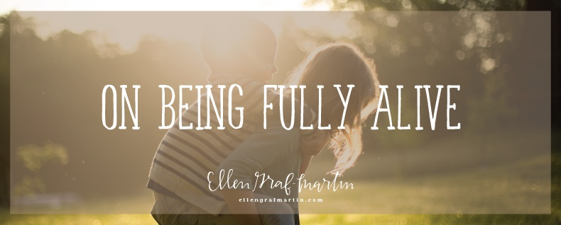 On Being Fully Alive {Ellen's Pick Linkup}