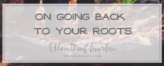 On Going Back to Your Roots by Ellen Graf-Martin