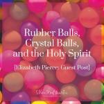 EP Member Spotlight ~ Elizabeth Pierce: Rubber Balls, Crystal Balls, and the Holy Spirit ig